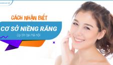 Cách nhận biết cơ sở niềng răng uy tín tại Hà Nội