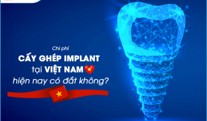 Chi phí cấy ghép implant tại Việt Nam hiện nay có đắt không?